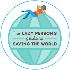 The Lazy's person guide to saving the world